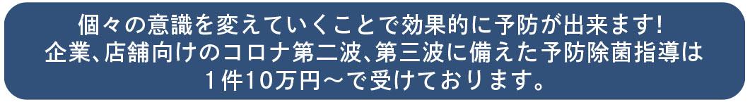 企業、店舗向けのコロナ第二波、第三波に備えた予防除菌指導は 1件10万円〜で受けております。